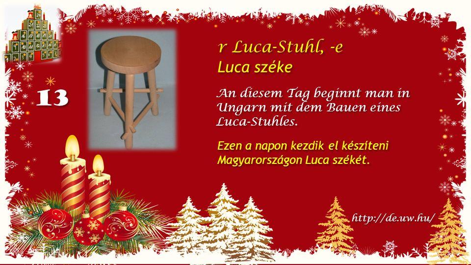 13 r Luca-Stuhl, -e Luca széke r Luca-Stuhl, -e Luca széke An diesem Tag beginnt man in Ungarn mit dem Bauen eines Luca-Stuhles.