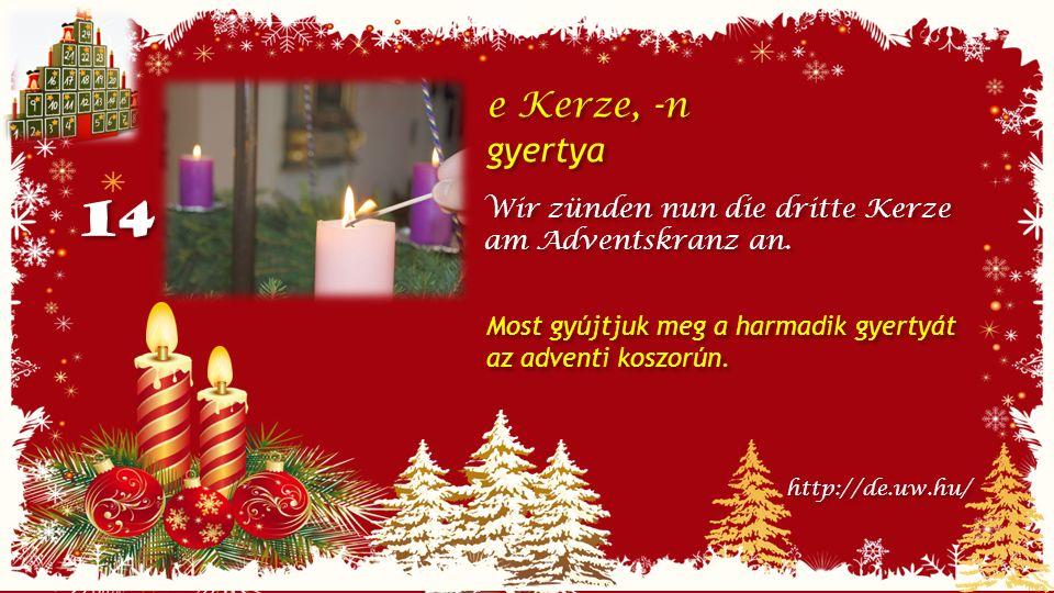 14 e Kerze, -n gyertya e Kerze, -n gyertya Wir zünden nun die dritte Kerze am Adventskranz an.