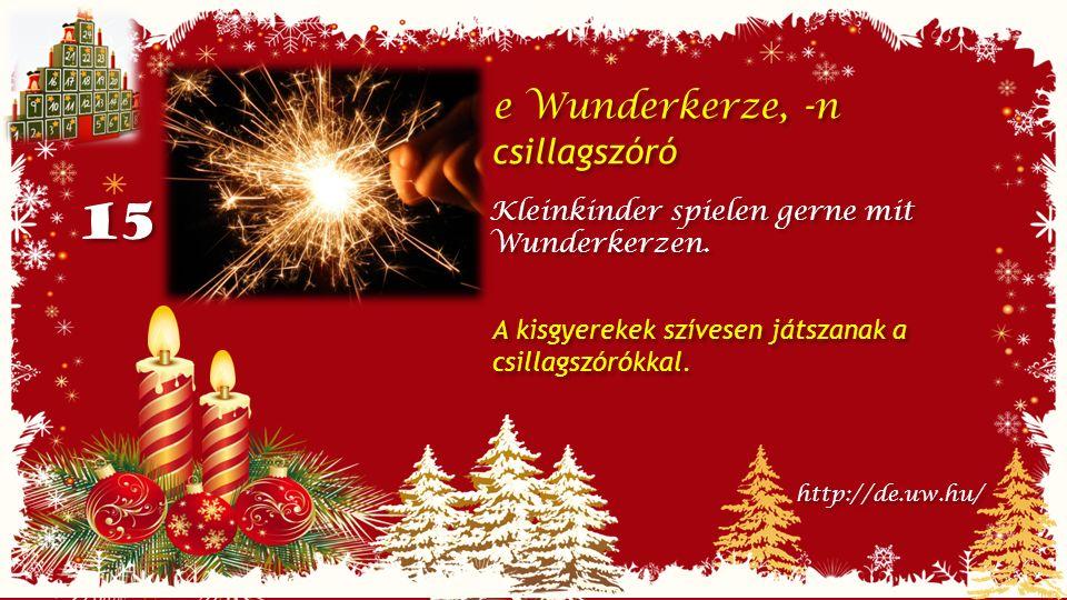 15 e Wunderkerze, -n csillagszóró e Wunderkerze, -n csillagszóró Kleinkinder spielen gerne mit Wunderkerzen.