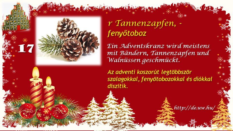 17 r Tannenzapfen, - fenyőtoboz r Tannenzapfen, - fenyőtoboz Ein Adventskranz wird meistens mit Bändern, Tannenzapfen und Walnüssen geschmückt.