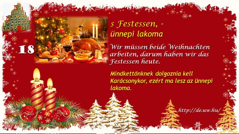 18 s Festessen, - ünnepi lakoma s Festessen, - ünnepi lakoma Wir müssen beide Weihnachten arbeiten, darum haben wir das Festessen heute.
