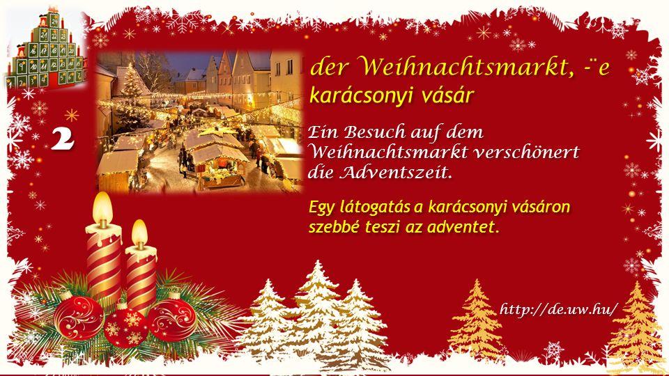2 2 der Weihnachtsmarkt, -¨e karácsonyi vásár der Weihnachtsmarkt, -¨e karácsonyi vásár Ein Besuch auf dem Weihnachtsmarkt verschönert die Adventszeit.