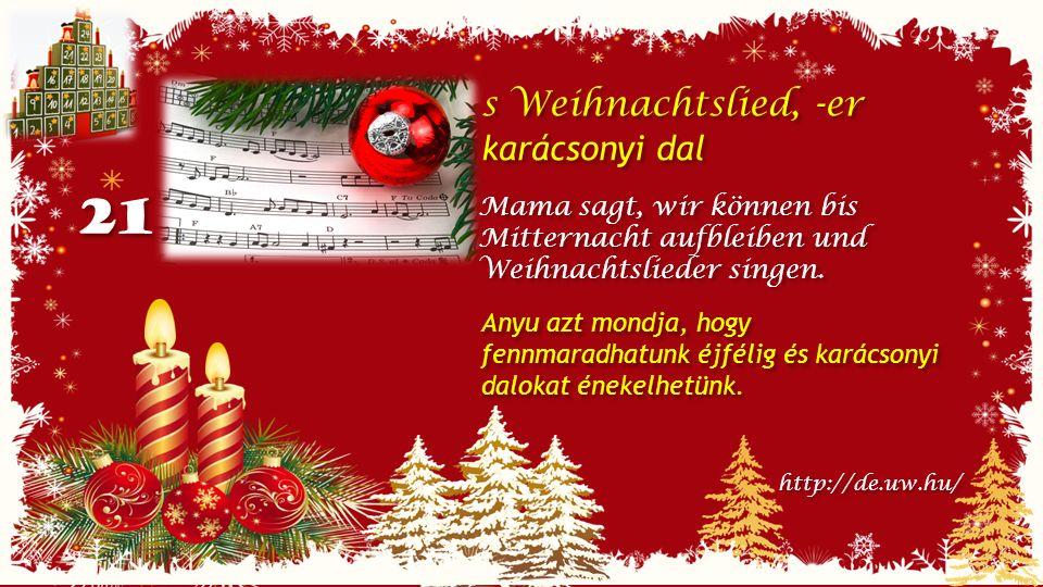 21 s Weihnachtslied, -er karácsonyi dal s Weihnachtslied, -er karácsonyi dal Mama sagt, wir können bis Mitternacht aufbleiben und Weihnachtslieder singen.