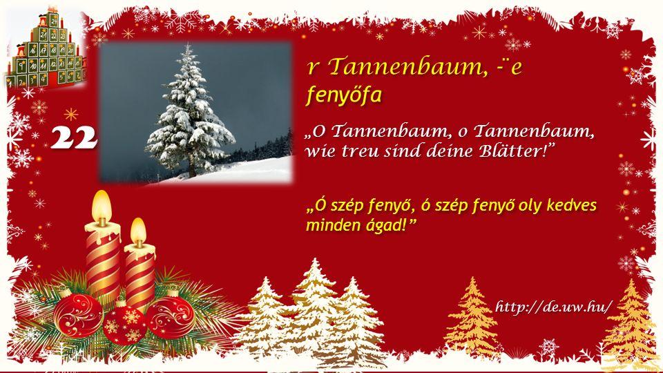 """22 r Tannenbaum, -¨e fenyőfa r Tannenbaum, -¨e fenyőfa """"O Tannenbaum, o Tannenbaum, wie treu sind deine Blätter! http://de.uw.hu/ """"Ó szép fenyő, ó szép fenyő oly kedves minden ágad!"""
