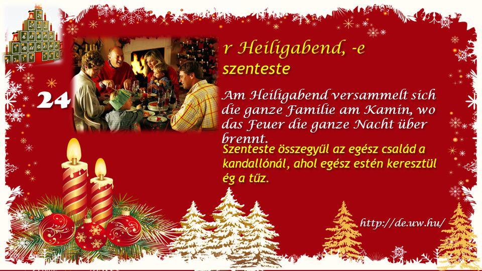 24 r Heiligabend, -e szenteste r Heiligabend, -e szenteste Am Heiligabend versammelt sich die ganze Familie am Kamin, wo das Feuer die ganze Nacht über brennt.