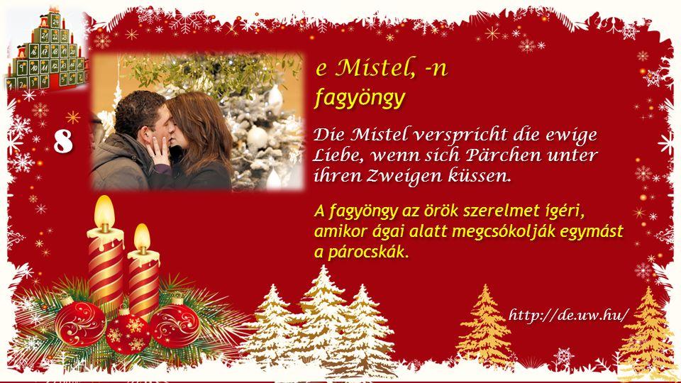 8 8 e Mistel, -n fagyöngy e Mistel, -n fagyöngy Die Mistel verspricht die ewige Liebe, wenn sich Pärchen unter ihren Zweigen küssen.