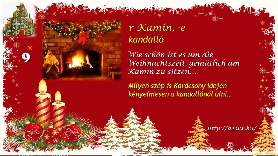 9 9 r Kamin, -e kandalló r Kamin, -e kandalló Wie schön ist es um die Weihnachtszeit, gemütlich am Kamin zu sitzen… http://de.uw.hu/ Milyen szép is Karácsony idején kényelmesen a kandallónál ülni…