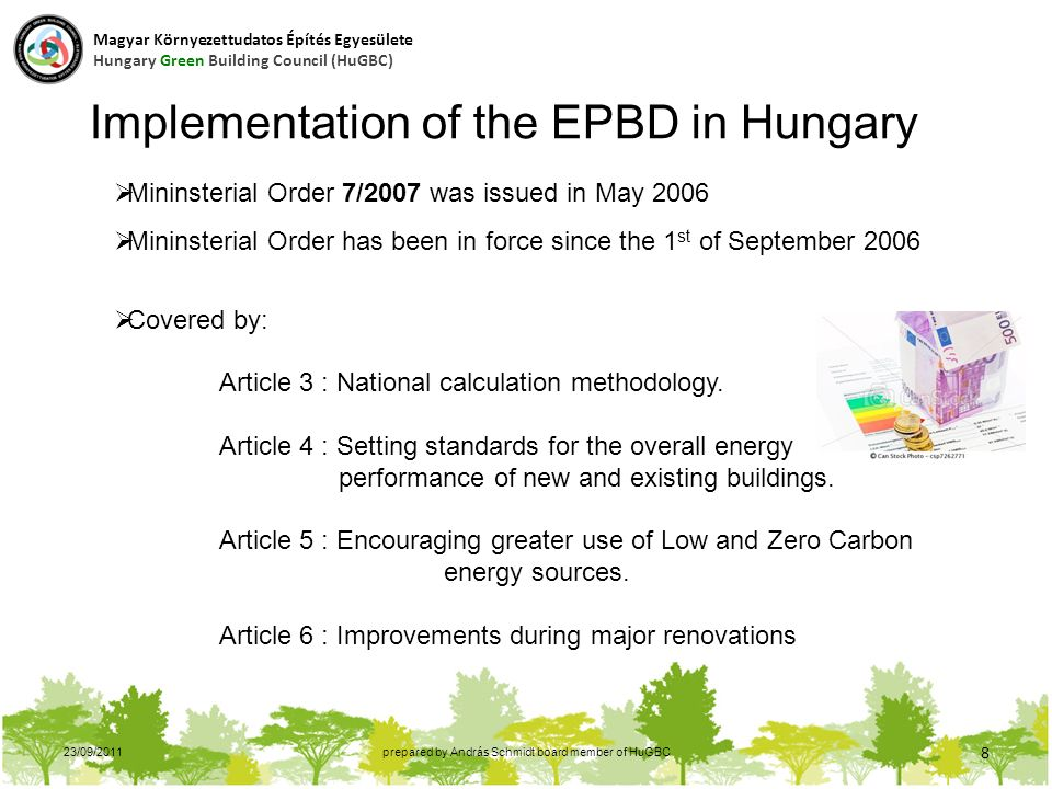 23/09/2011prepared by András Schmidt board member of HuGBC 8 Implementation of the EPBD in Hungary  Mininsterial Order 7/2007 was issued in May 2006  Mininsterial Order has been in force since the 1 st of September 2006  Covered by: Article 3 : National calculation methodology.