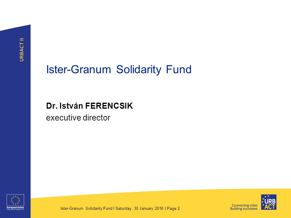 Ister-Granum Solidarity Fund I Saturday, 30 January 2016 I Page 3 Background › The Solidarity Fund (SF) was established 12th June 2008 by the Municipality of Esztergom.