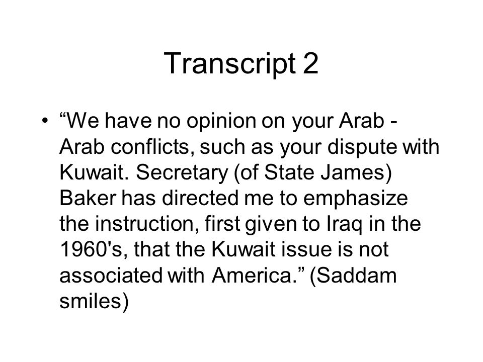 """Transcript 2 """"We have no opinion on your Arab - Arab conflicts, such as your dispute with Kuwait. Secretary (of State James) Baker has directed me to"""