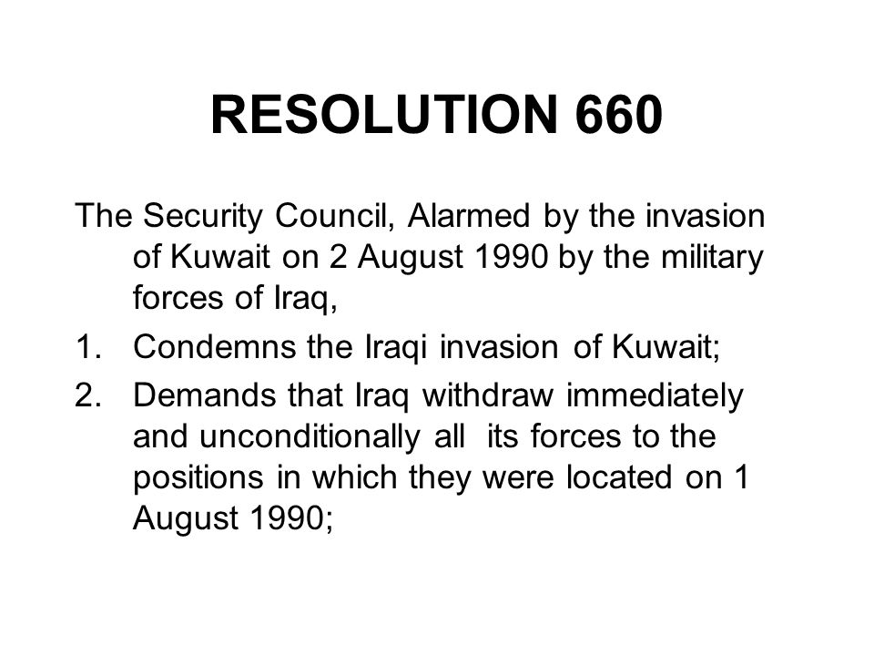 RESOLUTION 660 The Security Council, Alarmed by the invasion of Kuwait on 2 August 1990 by the military forces of Iraq, 1.Condemns the Iraqi invasion