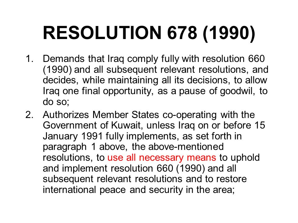 RESOLUTION 678 (1990) 1.Demands that Iraq comply fully with resolution 660 (1990) and all subsequent relevant resolutions, and decides, while maintain