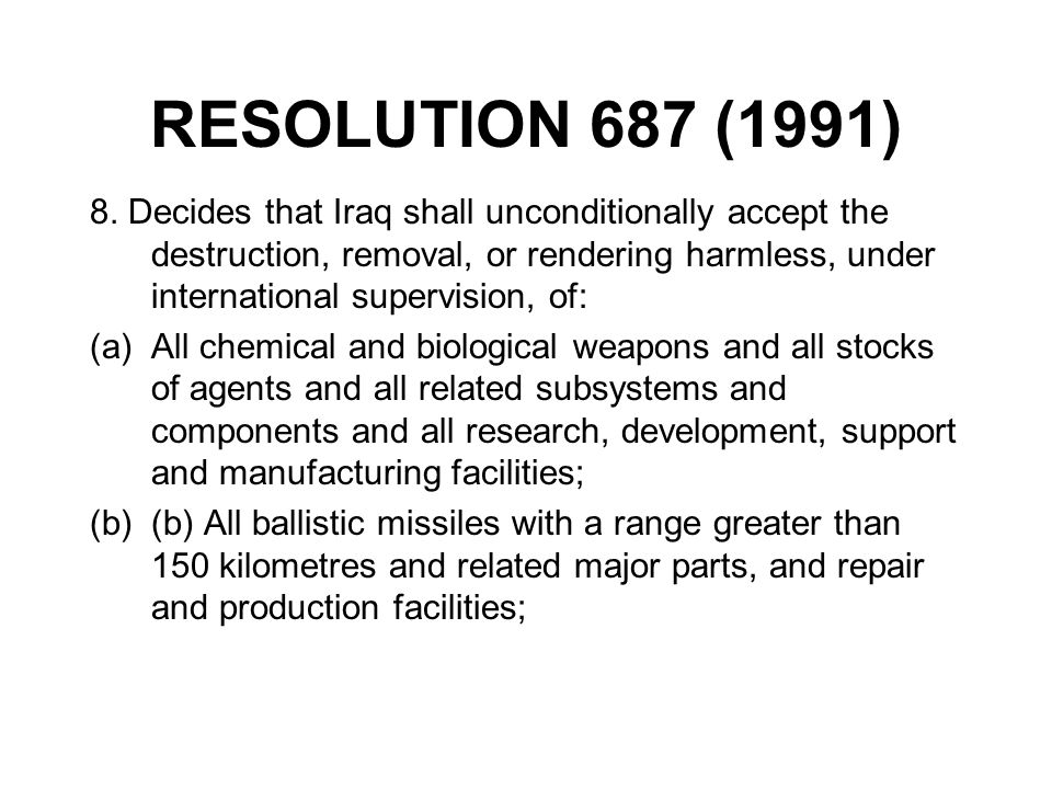 RESOLUTION 687 (1991) 8. Decides that Iraq shall unconditionally accept the destruction, removal, or rendering harmless, under international supervisi