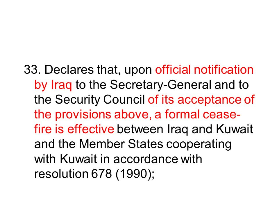 33. Declares that, upon official notification by Iraq to the Secretary-General and to the Security Council of its acceptance of the provisions above,
