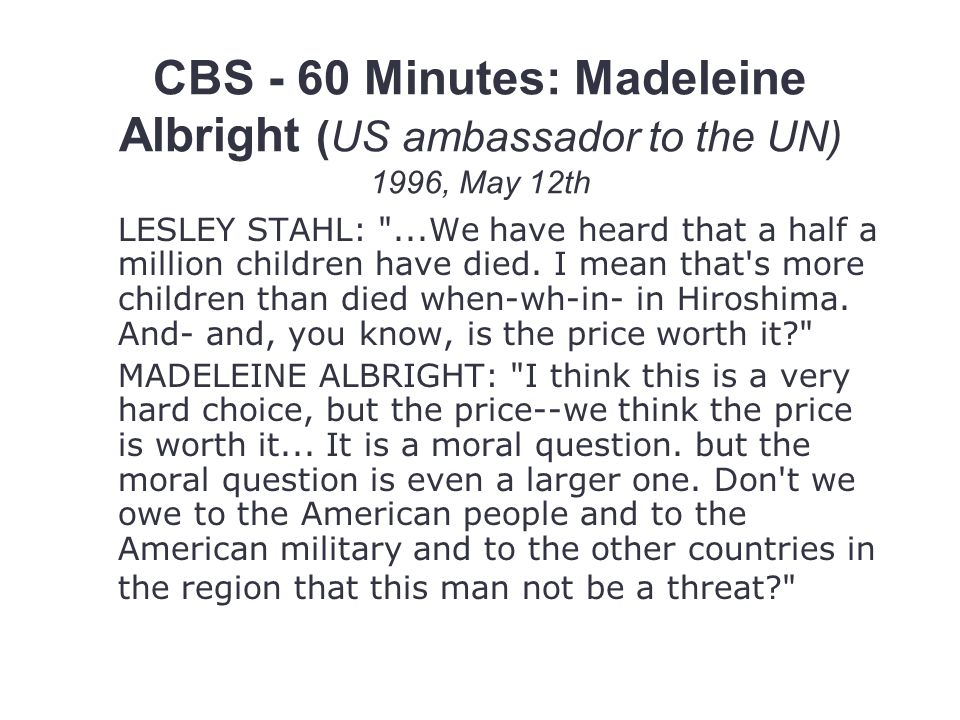 CBS - 60 Minutes: Madeleine Albright (US ambassador to the UN) 1996, May 12th LESLEY STAHL: