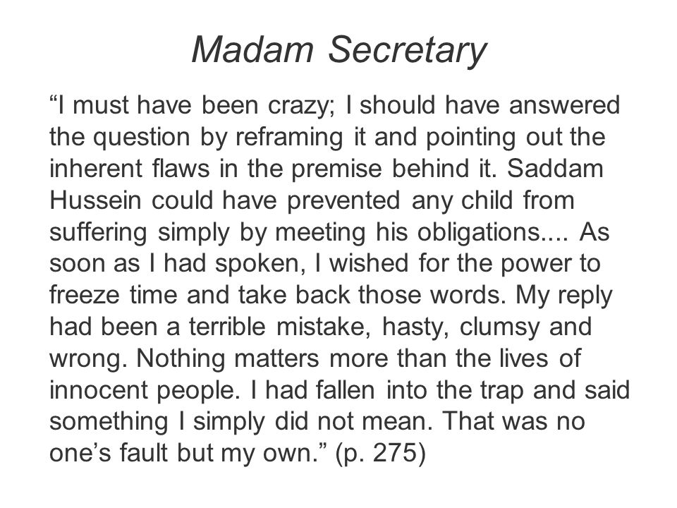 """Madam Secretary """"I must have been crazy; I should have answered the question by reframing it and pointing out the inherent flaws in the premise behind"""