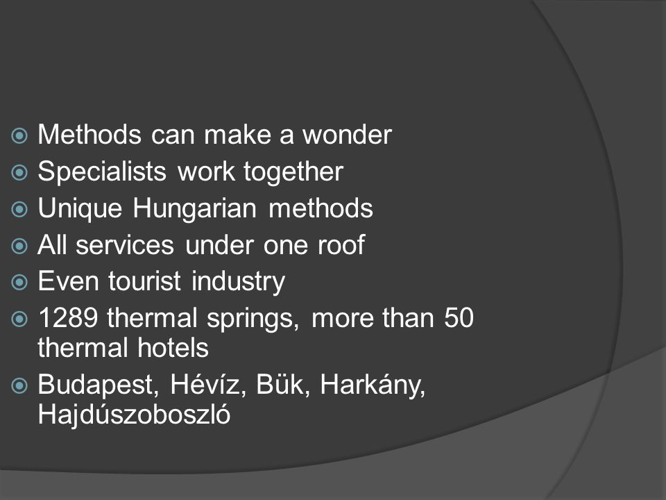  Methods can make a wonder  Specialists work together  Unique Hungarian methods  All services under one roof  Even tourist industry  1289 thermal springs, more than 50 thermal hotels  Budapest, Hévíz, Bük, Harkány, Hajdúszoboszló