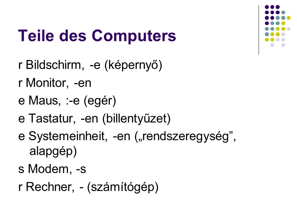 "Teile des Computers r Bildschirm, -e (képernyő) r Monitor, -en e Maus, :-e (egér) e Tastatur, -en (billentyűzet) e Systemeinheit, -en (""rendszeregység , alapgép) s Modem, -s r Rechner, - (számítógép)"