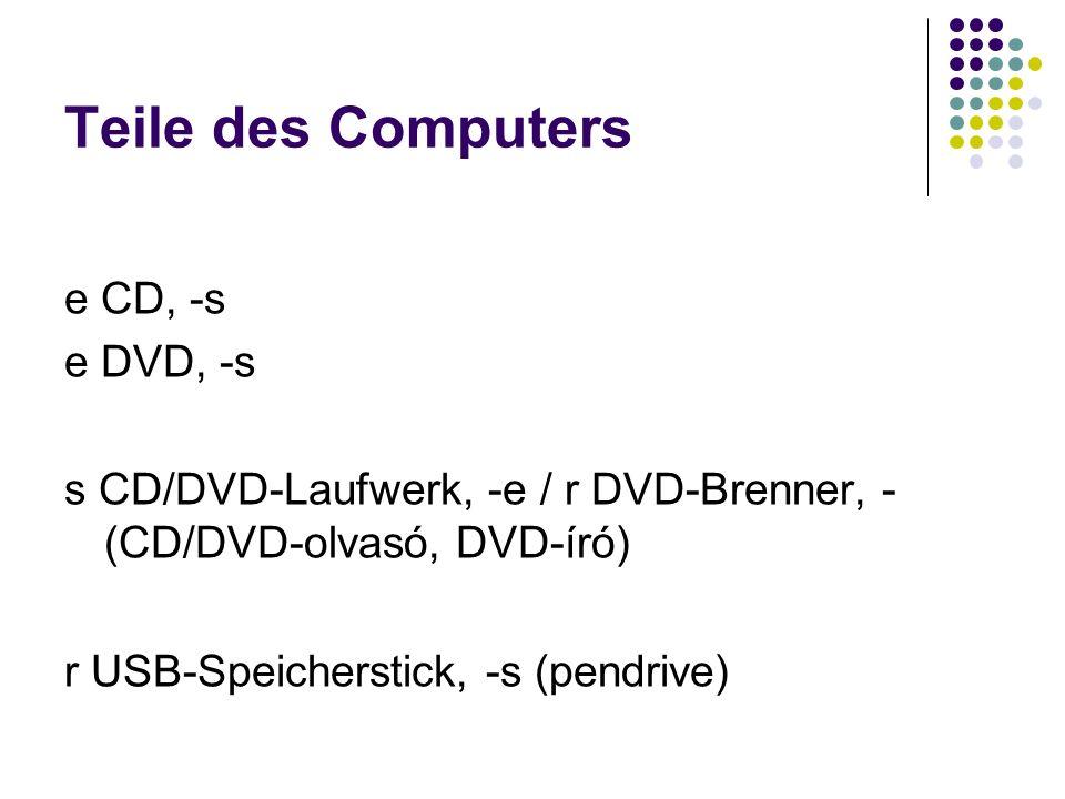 Teile des Computers e CD, -s e DVD, -s s CD/DVD-Laufwerk, -e / r DVD-Brenner, - (CD/DVD-olvasó, DVD-író) r USB-Speicherstick, -s (pendrive)