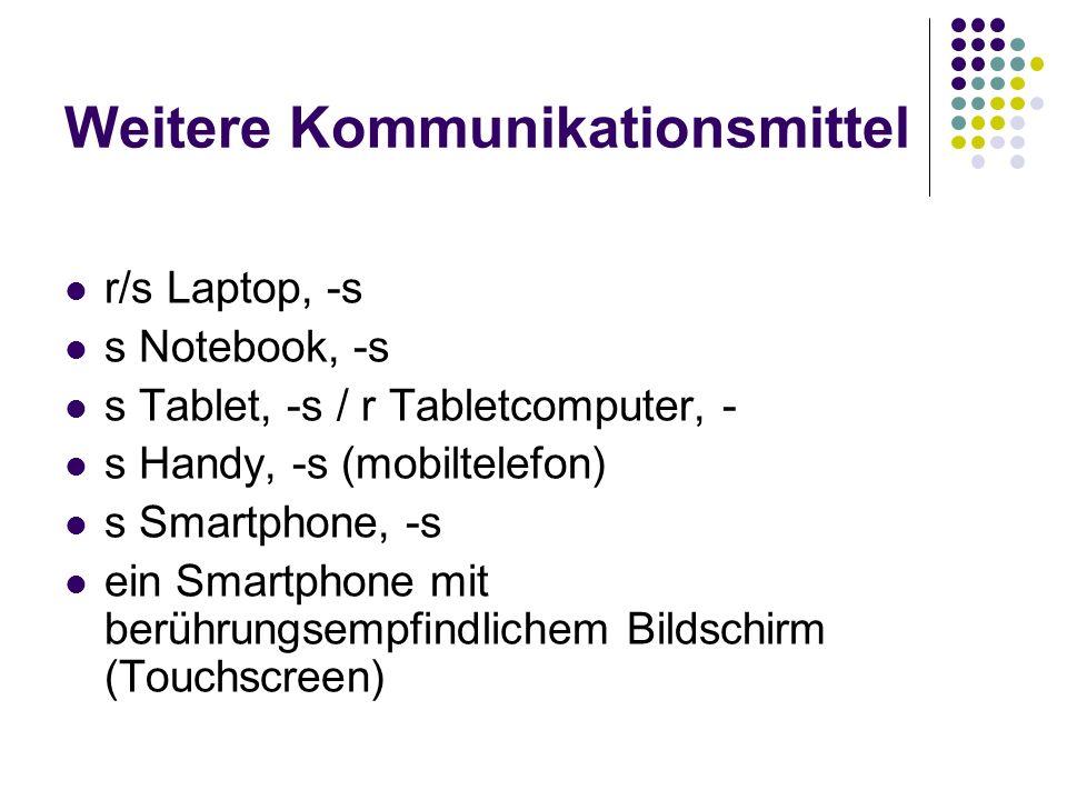Weitere Kommunikationsmittel r/s Laptop, -s s Notebook, -s s Tablet, -s / r Tabletcomputer, - s Handy, -s (mobiltelefon) s Smartphone, -s ein Smartphone mit berührungsempfindlichem Bildschirm (Touchscreen)