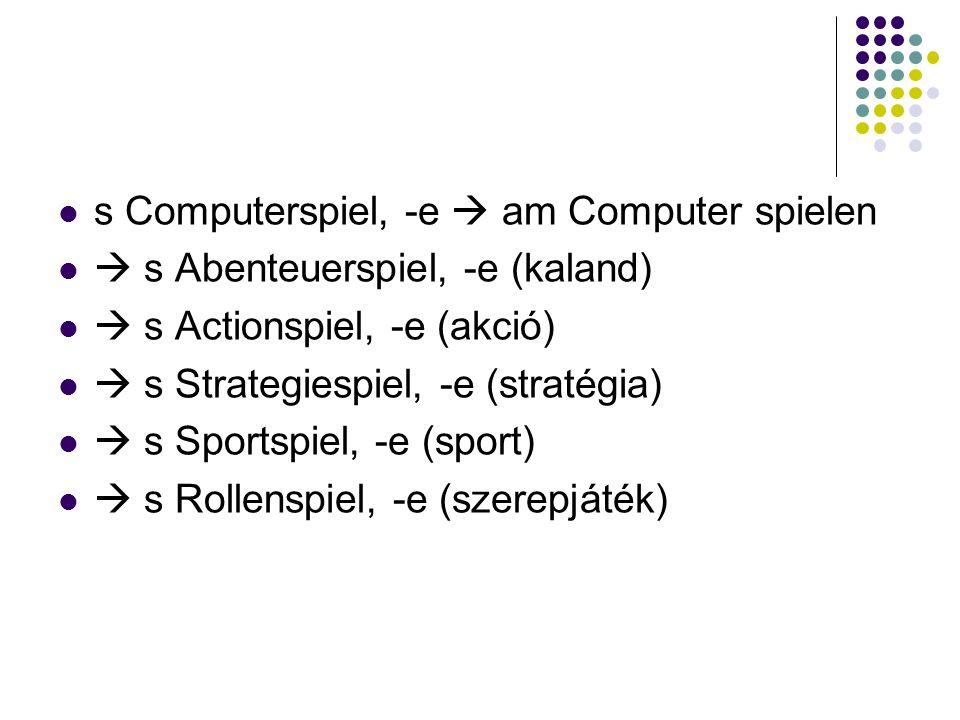s Computerspiel, -e  am Computer spielen  s Abenteuerspiel, -e (kaland)  s Actionspiel, -e (akció)  s Strategiespiel, -e (stratégia)  s Sportspiel, -e (sport)  s Rollenspiel, -e (szerepjáték)
