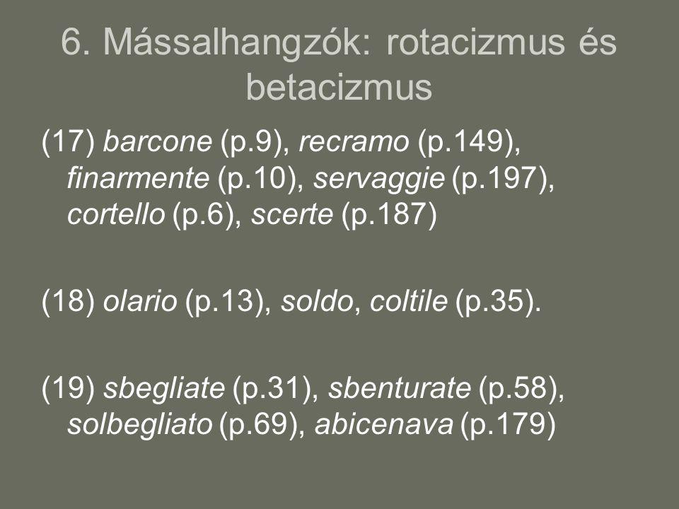 6. Mássalhangzók: rotacizmus és betacizmus (17) barcone (p.9), recramo (p.149), finarmente (p.10), servaggie (p.197), cortello (p.6), scerte (p.187) (
