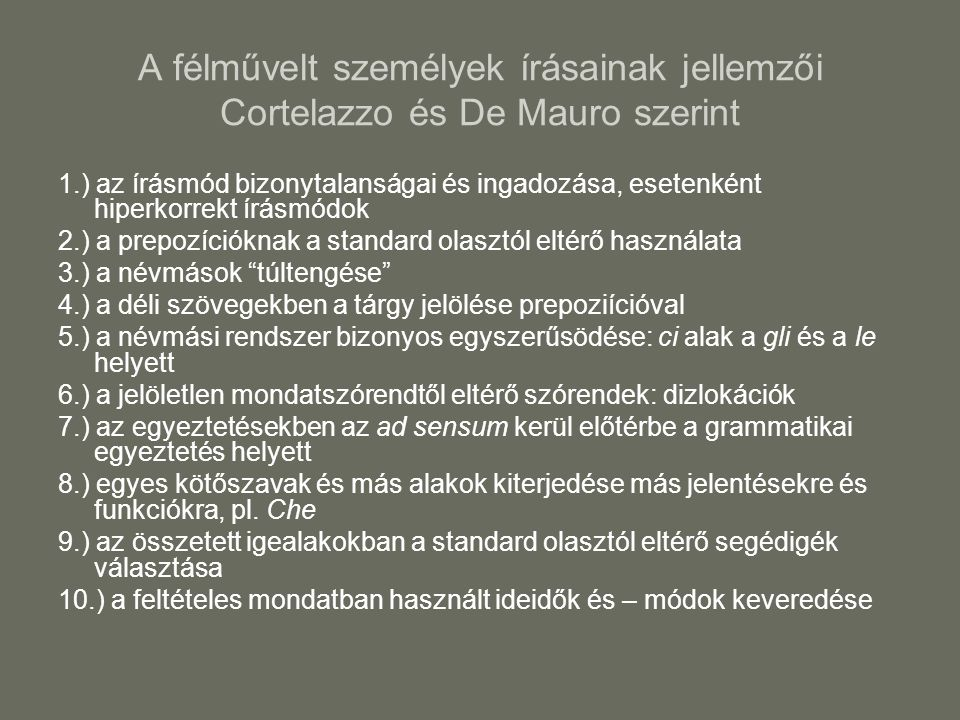 A félművelt személyek írásainak jellemzői Cortelazzo és De Mauro szerint 1.) az írásmód bizonytalanságai és ingadozása, esetenként hiperkorrekt írásmódok 2.) a prepozícióknak a standard olasztól eltérő használata 3.) a névmások túltengése 4.) a déli szövegekben a tárgy jelölése prepoziícióval 5.) a névmási rendszer bizonyos egyszerűsödése: ci alak a gli és a le helyett 6.) a jelöletlen mondatszórendtől eltérő szórendek: dizlokációk 7.) az egyeztetésekben az ad sensum kerül előtérbe a grammatikai egyeztetés helyett 8.) egyes kötőszavak és más alakok kiterjedése más jelentésekre és funkciókra, pl.