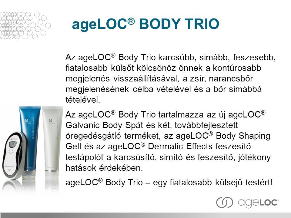 Az ageLOC ® Body Trio karcsúbb, simább, feszesebb, fiatalosabb külsőt kölcsönöz önnek a kontúrosabb megjelenés visszaállításával, a zsír, narancsbőr m