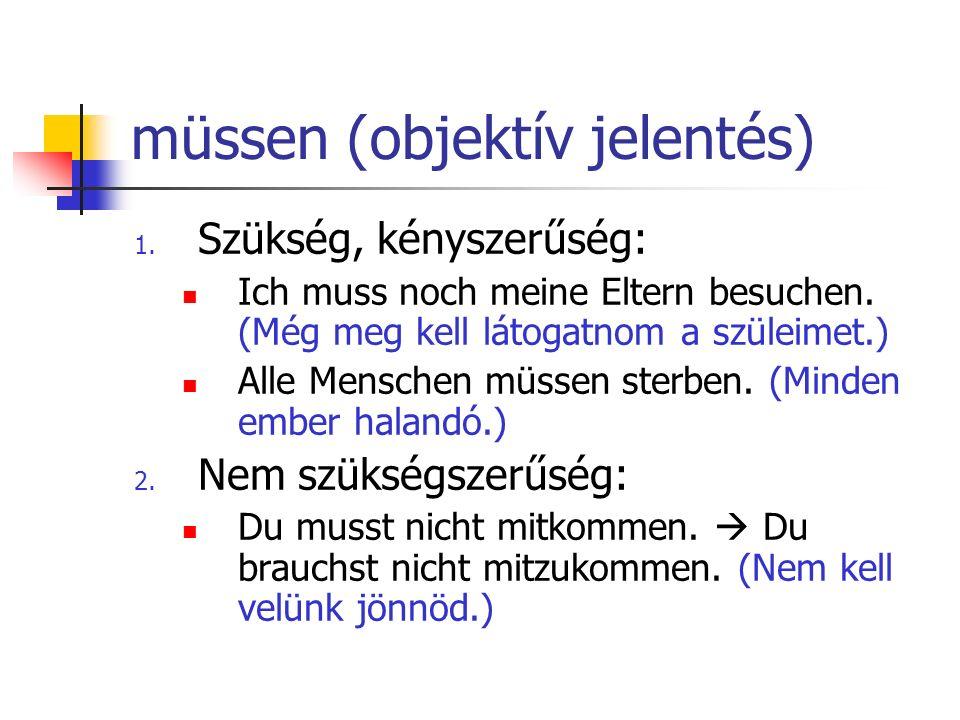 müssen (objektív jelentés) 1. Szükség, kényszerűség: Ich muss noch meine Eltern besuchen. (Még meg kell látogatnom a szüleimet.) Alle Menschen müssen