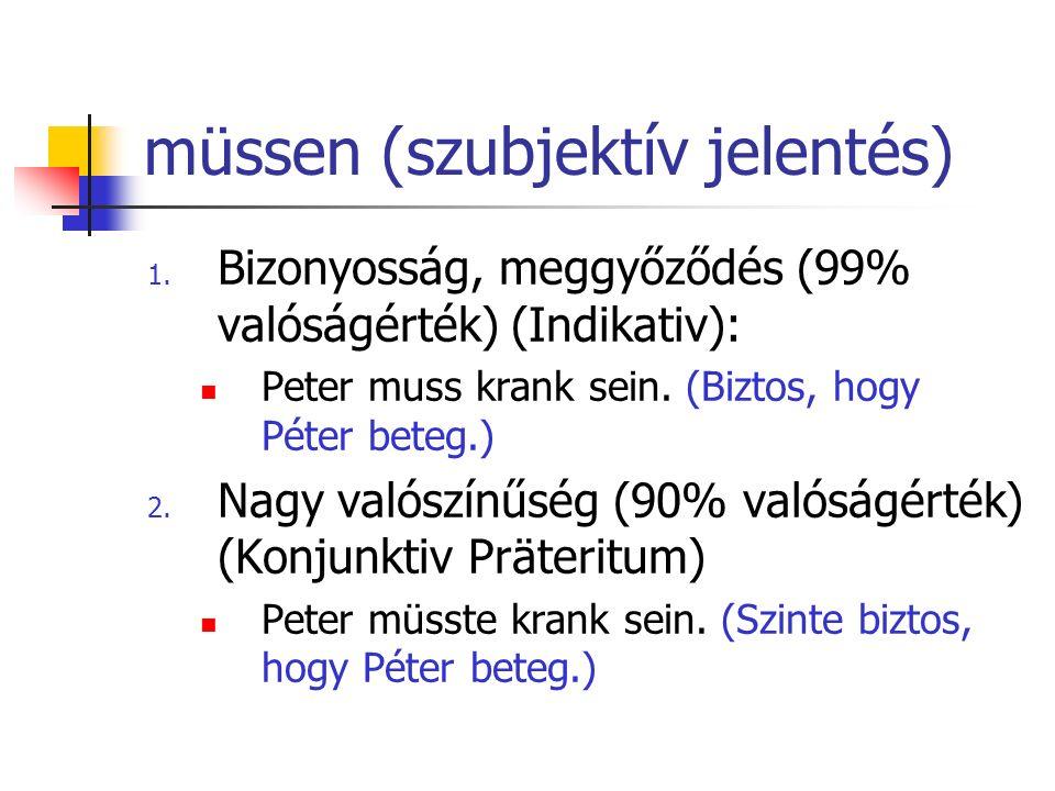 müssen (szubjektív jelentés) 1. Bizonyosság, meggyőződés (99% valóságérték) (Indikativ): Peter muss krank sein. (Biztos, hogy Péter beteg.) 2. Nagy va