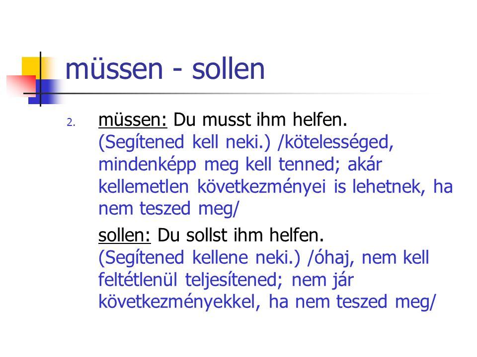 müssen - sollen 2. müssen: Du musst ihm helfen. (Segítened kell neki.) /kötelességed, mindenképp meg kell tenned; akár kellemetlen következményei is l