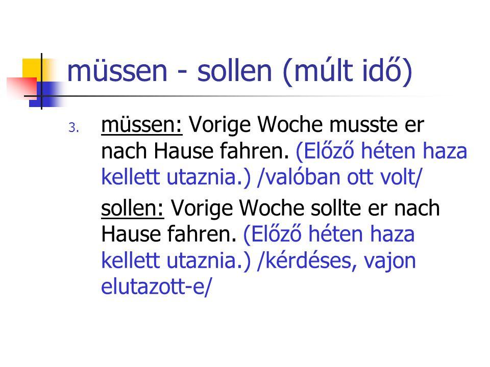 müssen - sollen (múlt idő) 3. müssen: Vorige Woche musste er nach Hause fahren. (Előző héten haza kellett utaznia.) /valóban ott volt/ sollen: Vorige