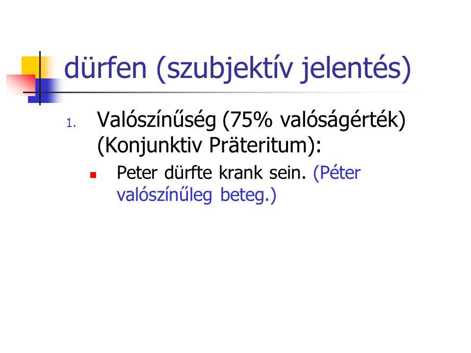 dürfen (szubjektív jelentés) 1. Valószínűség (75% valóságérték) (Konjunktiv Präteritum): Peter dürfte krank sein. (Péter valószínűleg beteg.)