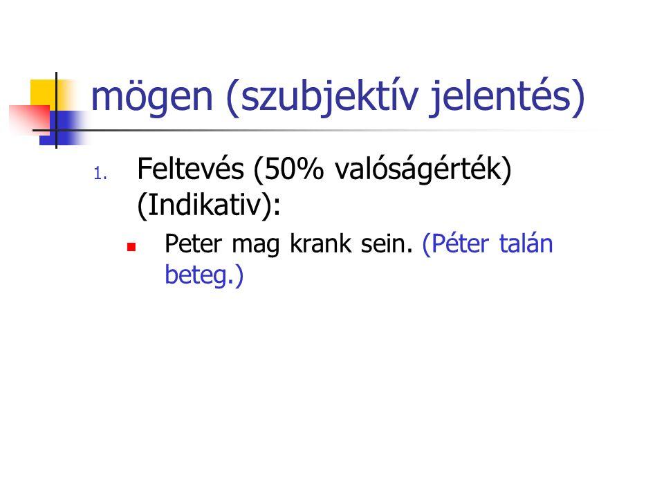 mögen (szubjektív jelentés) 1. Feltevés (50% valóságérték) (Indikativ): Peter mag krank sein. (Péter talán beteg.)