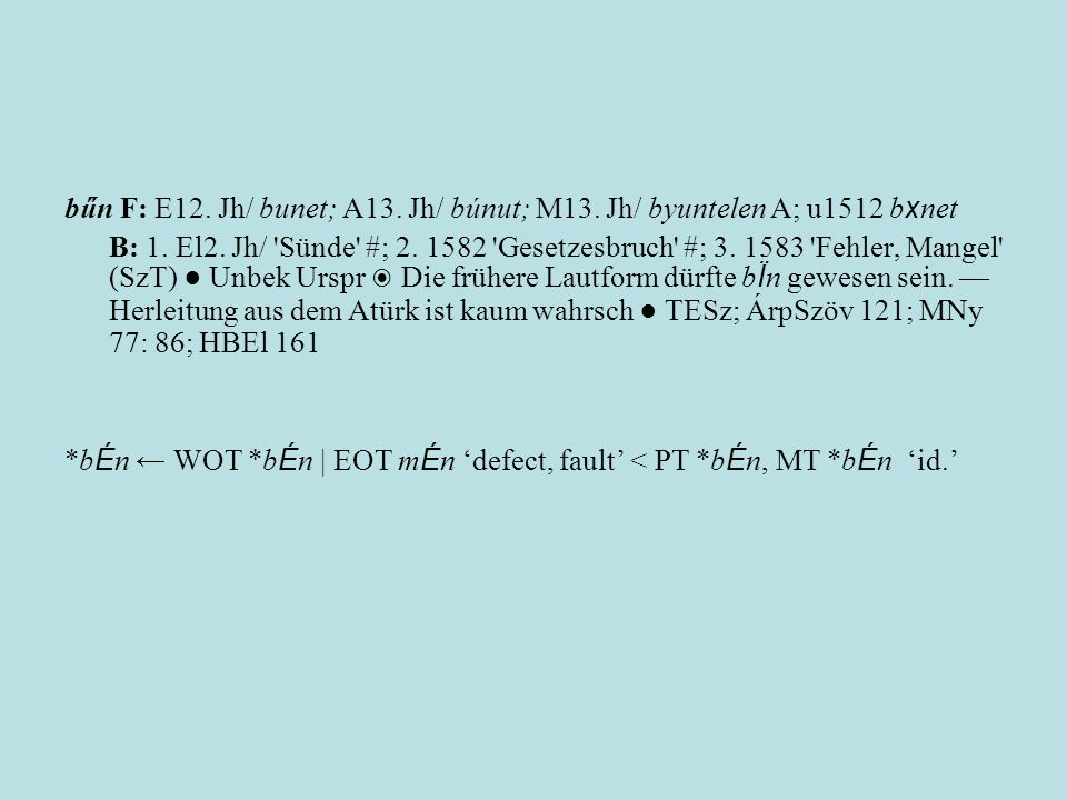 bűn F: E12. Jh/ bunet; A13. Jh/ búnut; M13. Jh/ byuntelen A; u1512 b x net B: 1. El2. Jh/ 'Sünde' #; 2. 1582 'Gesetzesbruch' #; 3. 1583 'Fehler, Mange