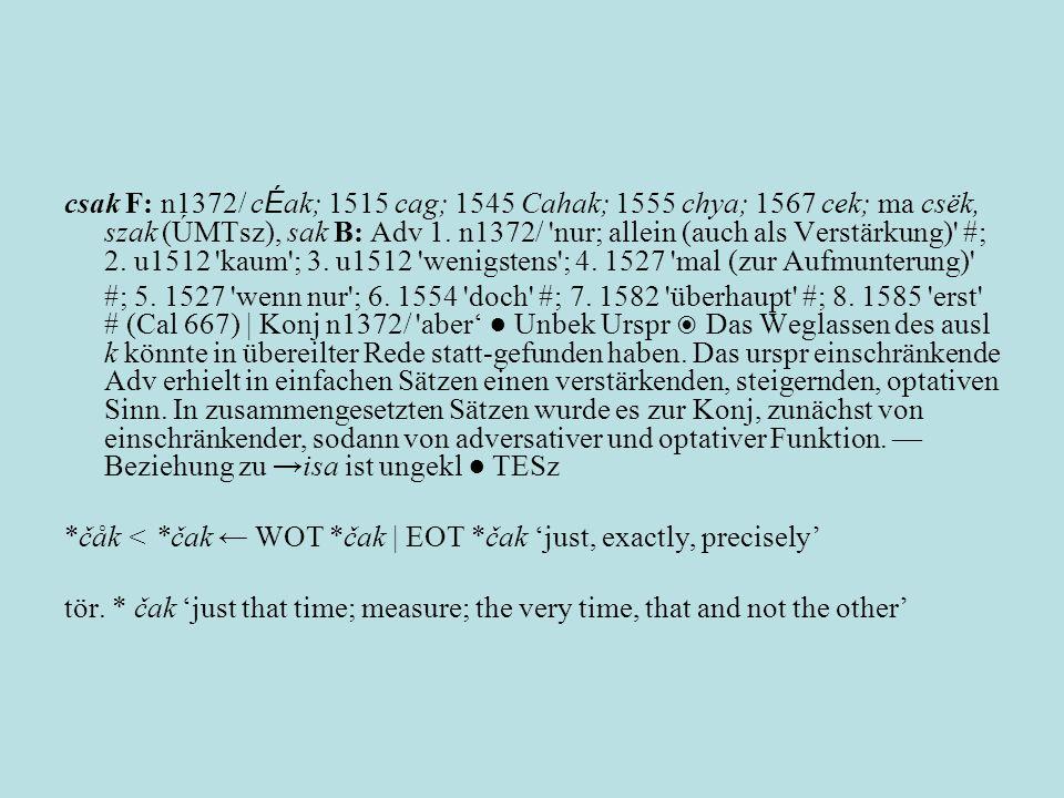 csak F: n1372/ c É ak; 1515 cag; 1545 Cahak; 1555 chya; 1567 cek; ma csëk, szak (ÚMTsz), sak B: Adv 1. n1372/ 'nur; allein (auch als Verstärkung)' #;