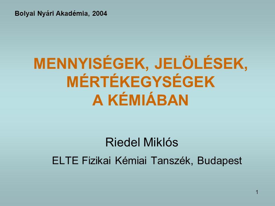 1 MENNYISÉGEK, JELÖLÉSEK, MÉRTÉKEGYSÉGEK A KÉMIÁBAN Riedel Miklós ELTE Fizikai Kémiai Tanszék, Budapest Bolyai Nyári Akadémia, 2004
