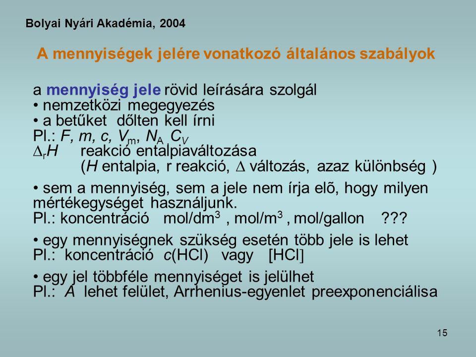 15 A mennyiségek jelére vonatkozó általános szabályok a mennyiség jele rövid leírására szolgál nemzetközi megegyezés a betűket dőlten kell írni Pl.: F, m, c, V m, N A, C V r Hreakció entalpiaváltozása (H entalpia, r reakció, változás, azaz különbség ) sem a mennyiség, sem a jele nem írja elõ, hogy milyen mértékegységet használjunk.