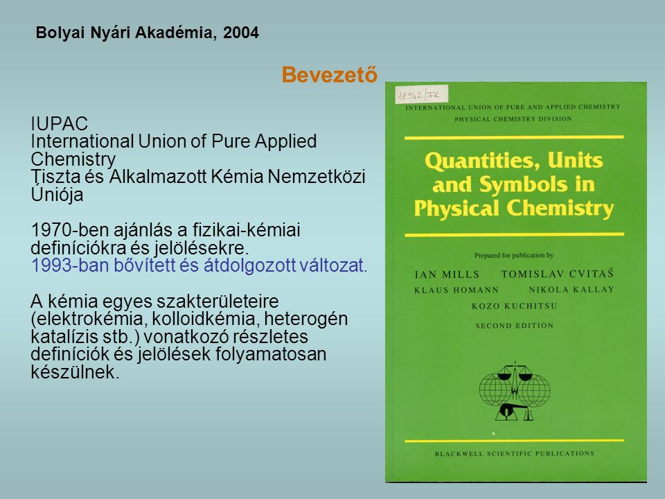 3 Bevezető IUPAC International Union of Pure Applied Chemistry Tiszta és Alkalmazott Kémia Nemzetközi Úniója 1970-ben ajánlás a fizikai-kémiai definíciókra és jelölésekre.