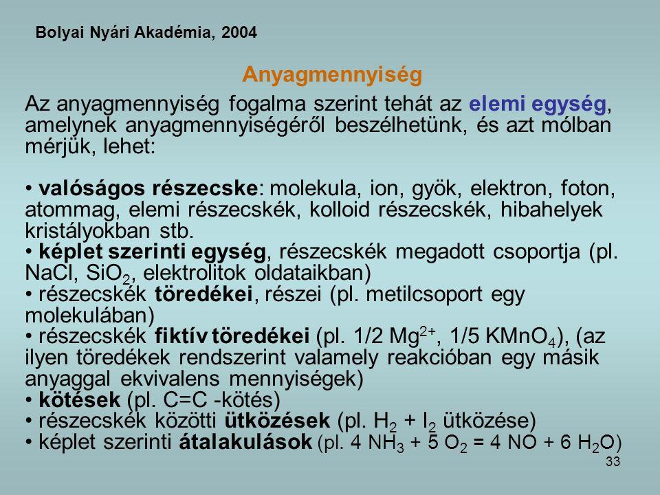 33 Anyagmennyiség Az anyagmennyiség fogalma szerint tehát az elemi egység, amelynek anyagmennyiségéről beszélhetünk, és azt mólban mérjük, lehet: valóságos részecske: molekula, ion, gyök, elektron, foton, atommag, elemi részecskék, kolloid részecskék, hibahelyek kristályokban stb.