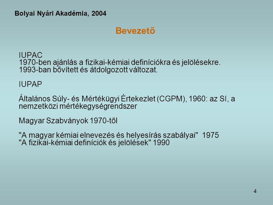 5 Bevezető A nemzetközi tudományos és szabványosítási világszervezetek (ISO), valamint a magyar szervezetek (MTA, Szabványügyi Hivatal) Célja rendezze a fogalmak szabatos használatát egységes legyen a mennyiségek jelölése és a mértékegységek használata ellentmondásmentes legyen összhangban legyen az SI-vel nemzetközileg és hazailag is egységes legyen megszűnjön a sokszor zavaró sokféleség a gyakran észlelhető különbség a fizikában és a kémiában alkalmazott jelölésrendszer között Következmények bizonyos megszokott mértékegységekről le kell mondani néhány új nagyságrendet meg kell szokni bizonyos problémákat újra és szabatosan meg kell fogalmazni az oktatást ehhez kell (vagy talán inkább lehet) igazítani Bolyai Nyári Akadémia, 2004
