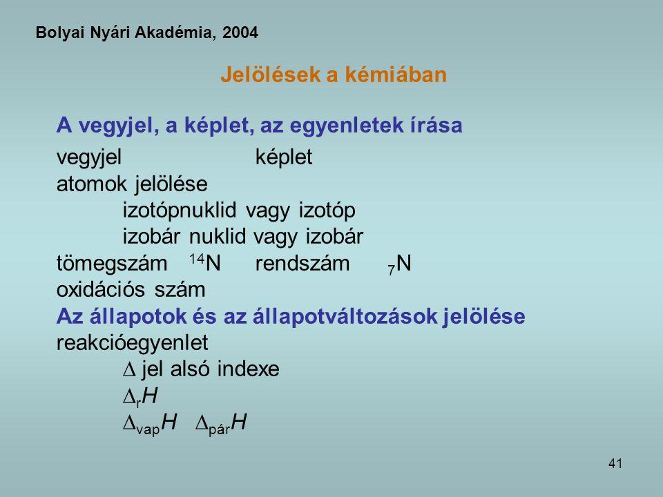 41 Jelölések a kémiában A vegyjel, a képlet, az egyenletek írása vegyjel képlet atomok jelölése izotópnuklid vagy izotóp izobár nuklid vagy izobár tömegszám 14 Nrendszám 7 N oxidációs szám Az állapotok és az állapotváltozások jelölése reakcióegyenlet jel alsó indexe r H vap H pár H Bolyai Nyári Akadémia, 2004