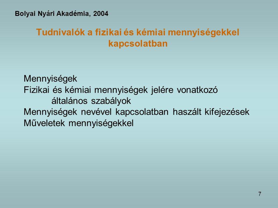 7 Tudnivalók a fizikai és kémiai mennyiségekkel kapcsolatban Mennyiségek Fizikai és kémiai mennyiségek jelére vonatkozó általános szabályok Mennyiségek nevével kapcsolatban haszált kifejezések Műveletek mennyiségekkel Bolyai Nyári Akadémia, 2004