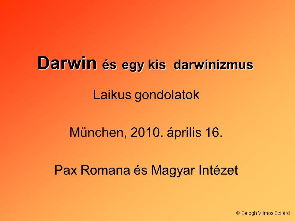 Darwin és egy kis darwinizmus Laikus gondolatok München, 2010. április 16. Pax Romana és Magyar Intézet © Balogh Vilmos Szilárd