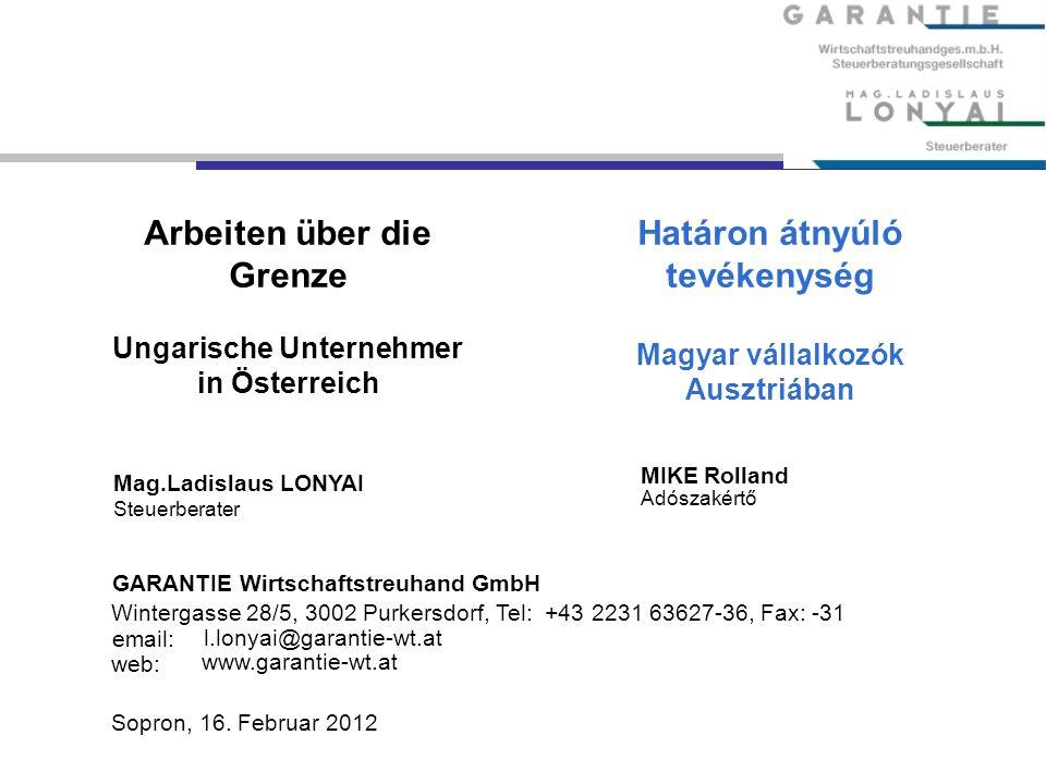 Arbeiten über die Grenze Ungarische Unternehmer in Österreich Mag.Ladislaus LONYAI Steuerberater GARANTIE Wirtschaftstreuhand GmbH Wintergasse 28/5, 3002 Purkersdorf, Tel: +43 2231 63627-36, Fax: -31 email: l.lonyai@garantie-wt.at www.garantie-wt.at Sopron, 16.
