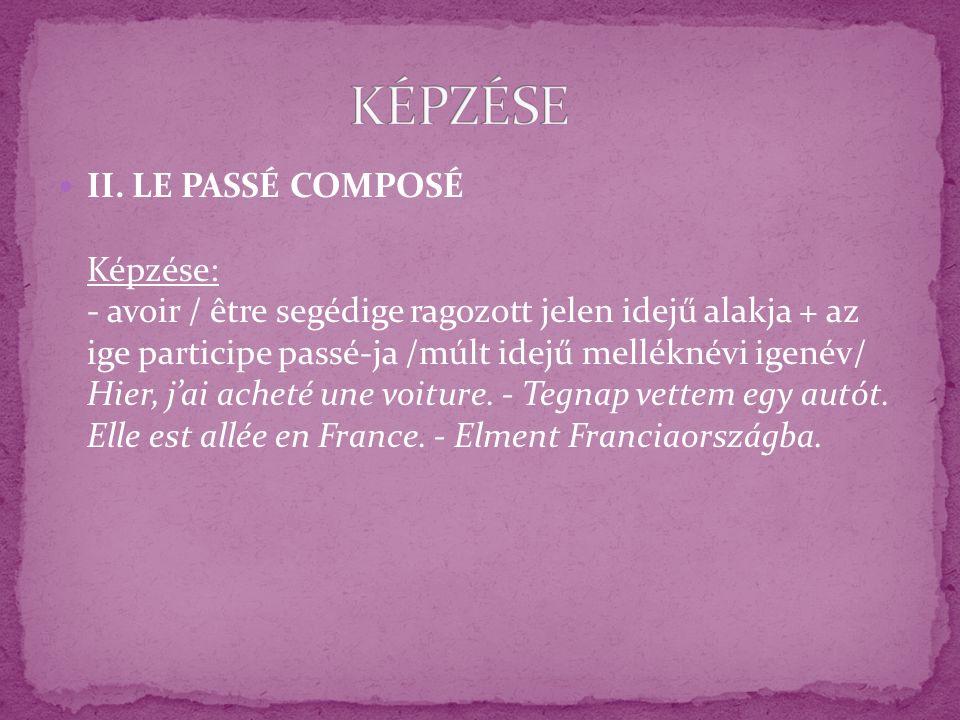 II. LE PASSÉ COMPOSÉ Képzése: - avoir / être segédige ragozott jelen idejű alakja + az ige participe passé-ja /múlt idejű melléknévi igenév/ Hier, jai