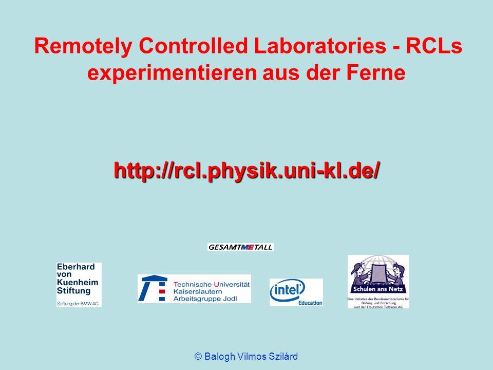Remotely Controlled Laboratories - RCLs experimentieren aus der Ferne http://rcl.physik.uni-kl.de/ © Balogh Vilmos Szilárd