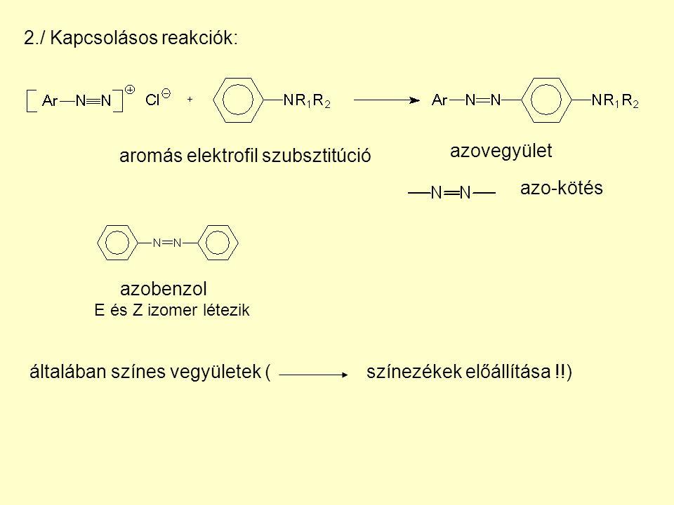 2./ Kapcsolásos reakciók: aromás elektrofil szubsztitúció azo-kötés általában színes vegyületek (színezékek előállítása !!) azovegyület azobenzol E és Z izomer létezik