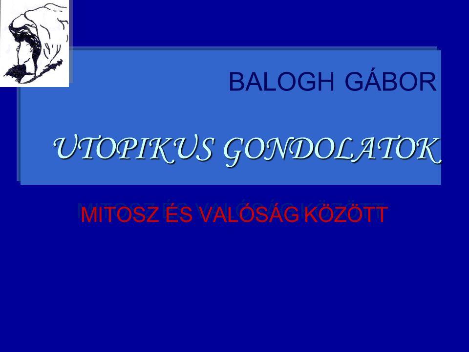 BALOGH GÁBOR UTOPIKUS GONDOLATOK MITOSZ ÉS VALÓSÁG KÖZÖTT MITOSZ ÉS VALÓSÁG KÖZÖTT