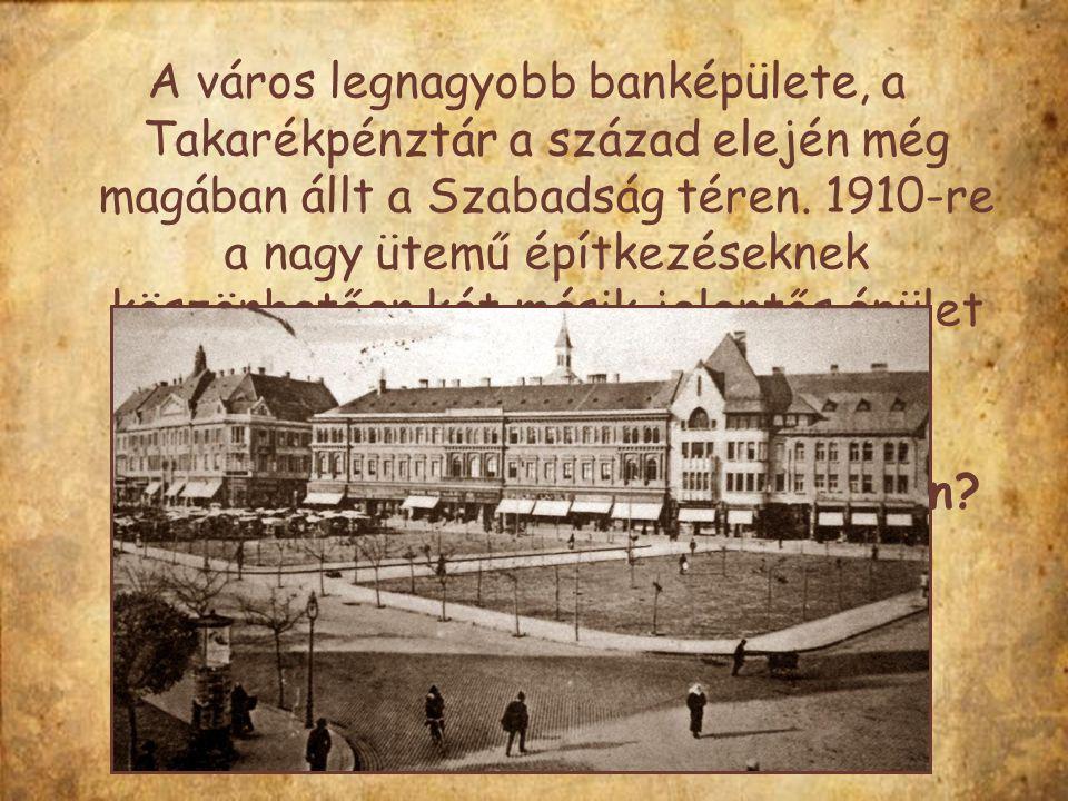 A város legnagyobb banképülete, a Takarékpénztár a század elején még magában állt a Szabadság téren. 1910-re a nagy ütemű építkezéseknek köszönhetően